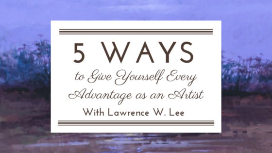 5 Ways to Give Yourself Every Advantage as an Artist