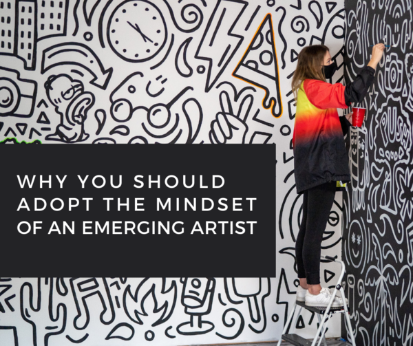 Why You Should Adopt the Mindset of an Emerging Artist