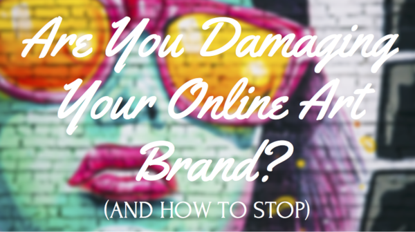 Are You Damaging Your Online Art Brand? (And How to Stop)