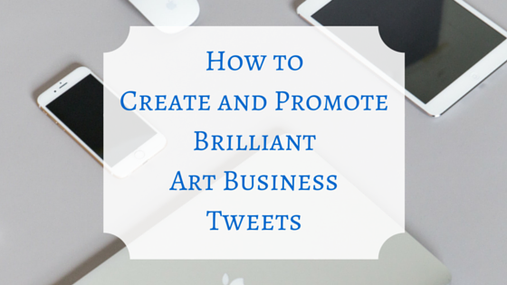 How to Create and Promote Brilliant Art Business Tweets