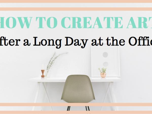 How to Create Art After a Long Day at the Office
