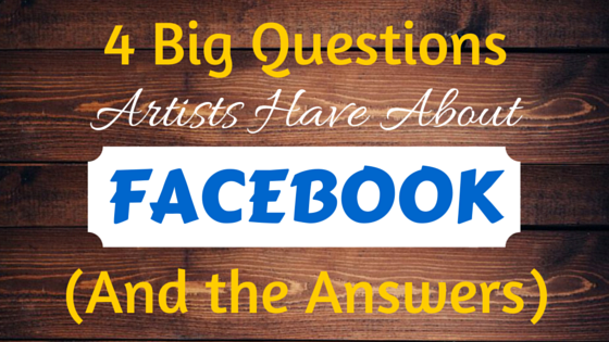 4 Big Questions Artists Have About Facebook (And the Answers)