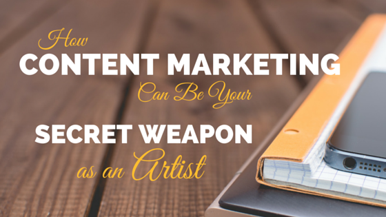 How Content Marketing Can Be Your Secret Weapon as an Artist