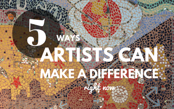 5 Ways Artists Can Make a Difference Right Now