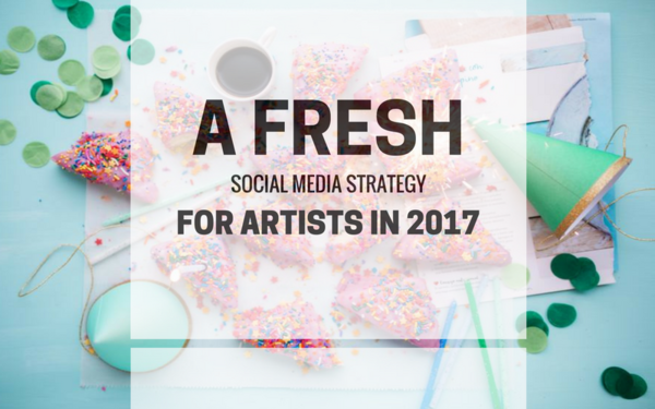 A Fresh Social Media Strategy for Artists in 2017