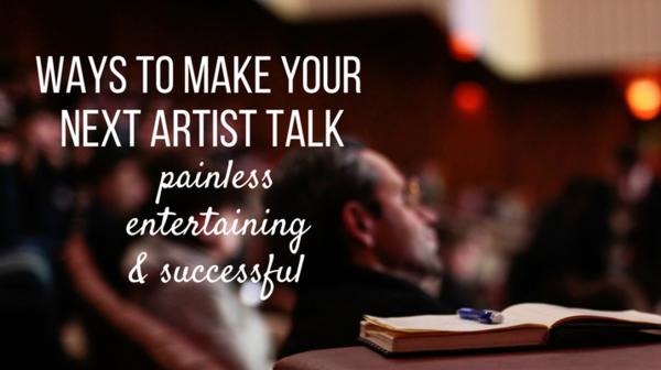7 Ways to Make Your Next Artist Talk Painless, Entertaining, and Successful